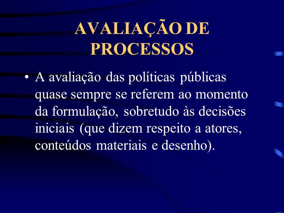 AVALIAÇÃO DE PROCESSOS A avaliação das políticas públicas quase sempre se referem ao momento da formulação, sobretudo às decisões iniciais (que dizem