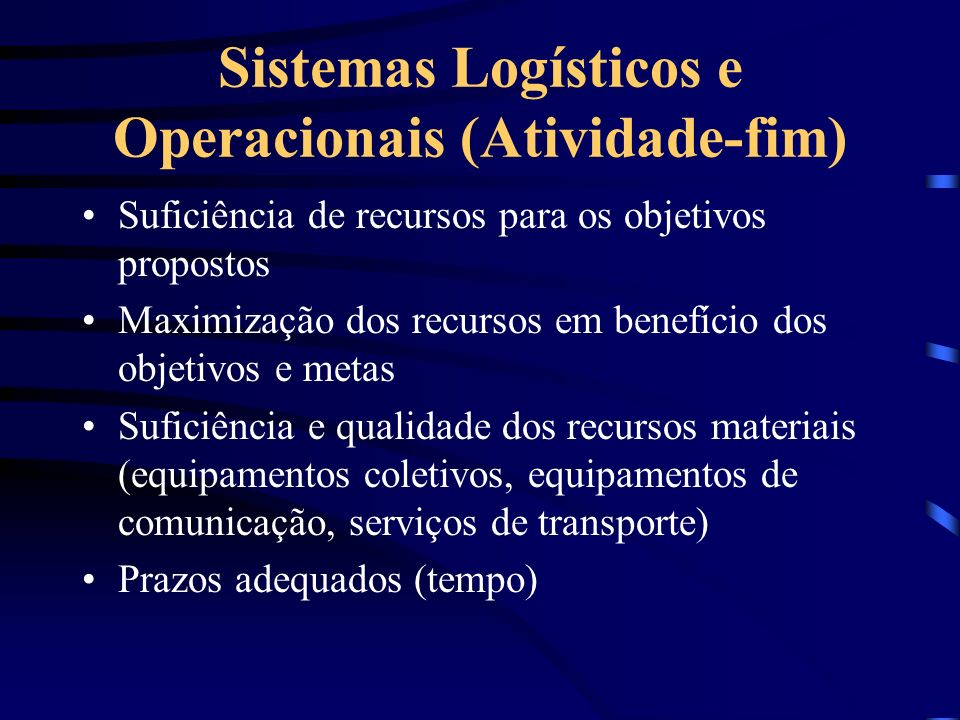 Sistemas Logísticos e Operacionais (Atividade-fim) Suficiência de recursos para os objetivos propostos Maximização dos recursos em benefício dos objet