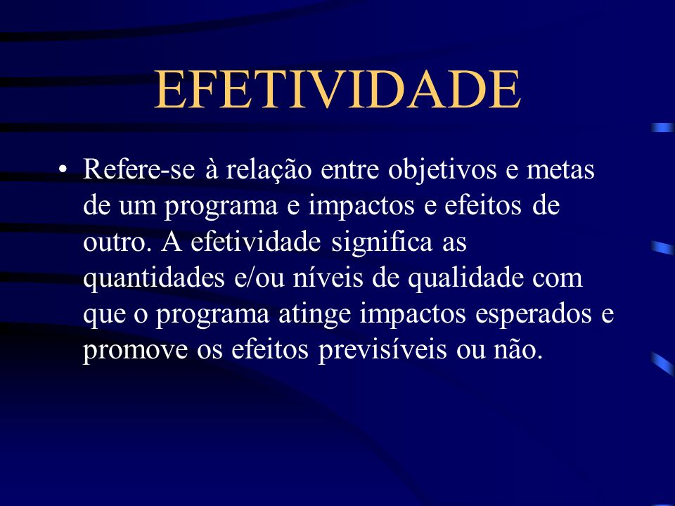 EFETIVIDADE Refere-se à relação entre objetivos e metas de um programa e impactos e efeitos de outro. A efetividade significa as quantidades e/ou níve