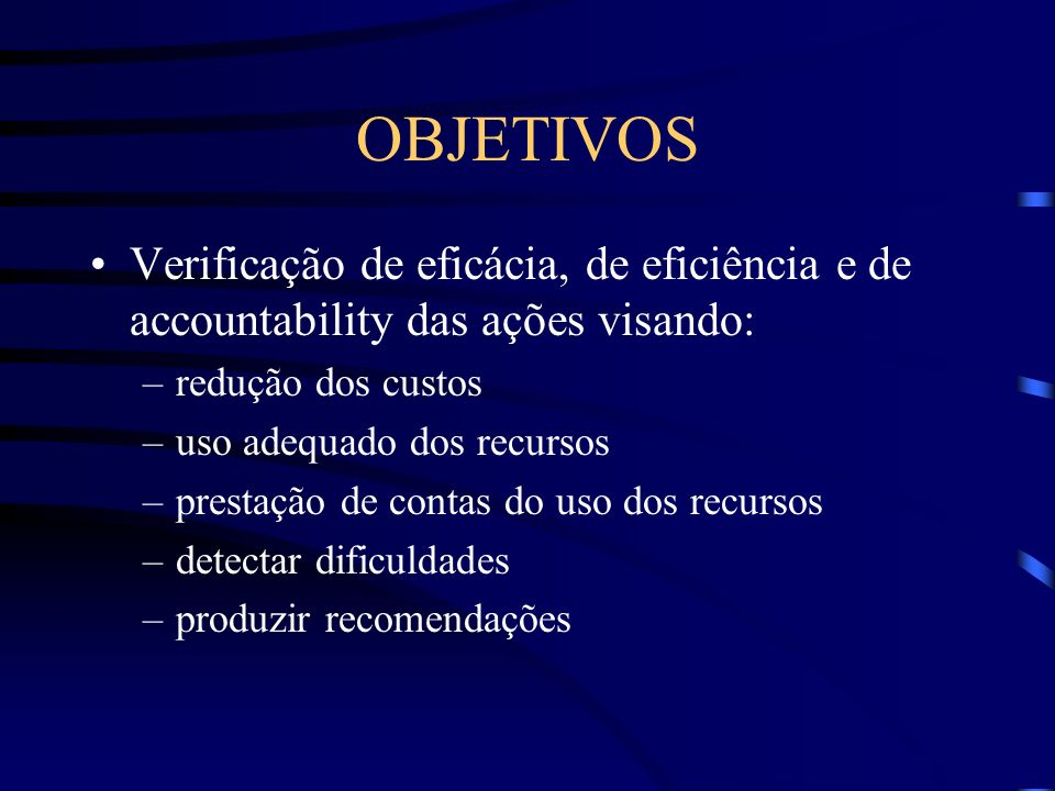 OBJETIVOS Verificação de eficácia, de eficiência e de accountability das ações visando: –redução dos custos –uso adequado dos recursos –prestação de c