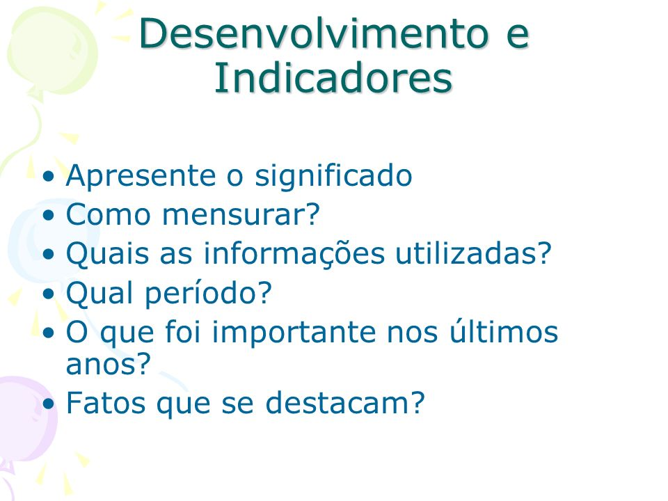 Desenvolvimento e Indicadores Apresente o significado Como mensurar? Quais as informações utilizadas? Qual período? O que foi importante nos últimos a