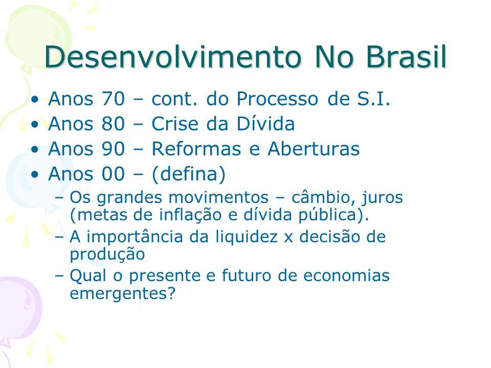 Desenvolvimento No Brasil Anos 70 – cont. do Processo de S.I. Anos 80 – Crise da Dívida Anos 90 – Reformas e Aberturas Anos 00 – (defina) –Os grandes