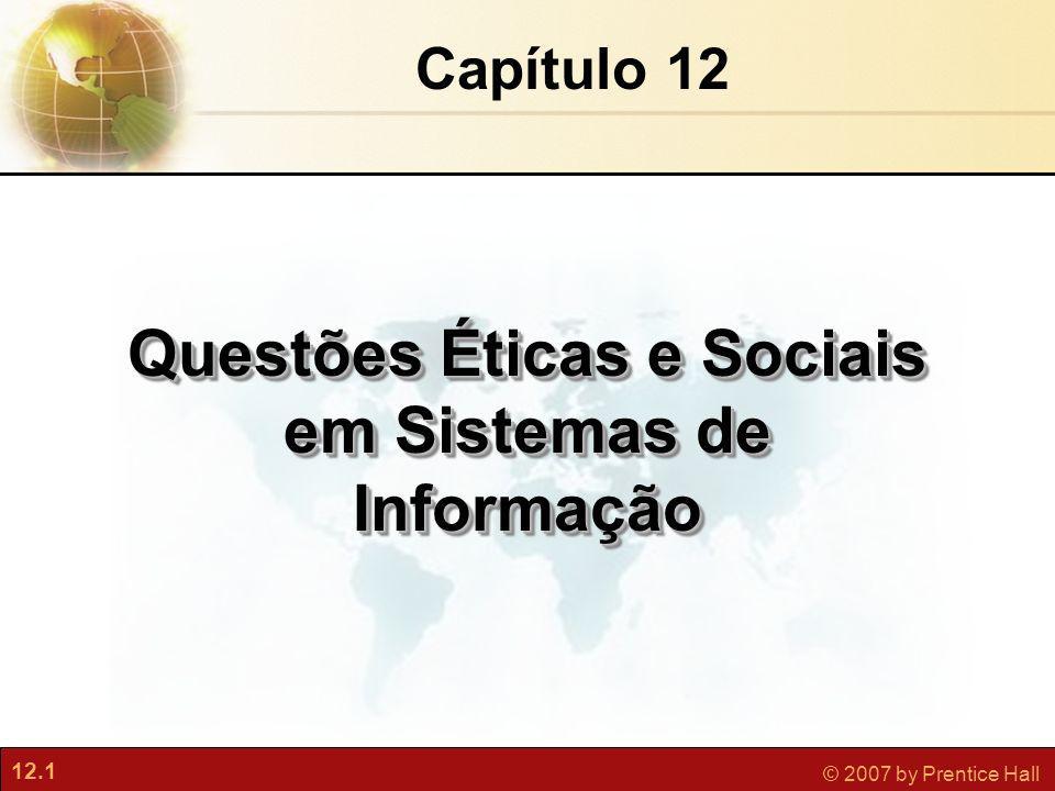 12.1 © 2007 by Prentice Hall Capítulo 12 Questões Éticas e Sociais em Sistemas de Informação