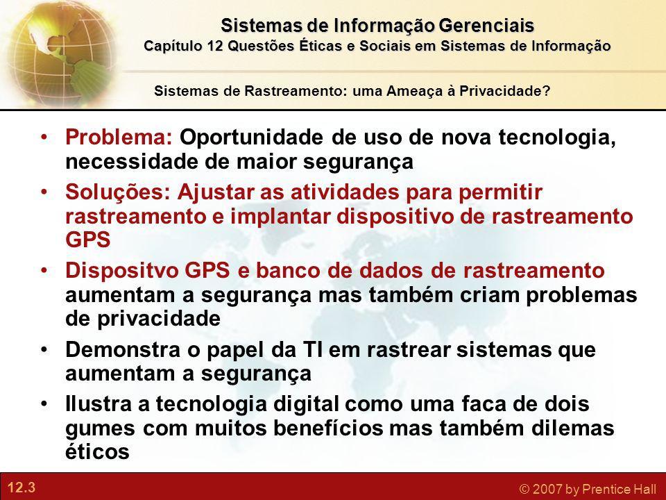 12.4 © 2007 by Prentice Hall Sistemas de Informação Gerenciais Capítulo 12 Questões Éticas e Sociais em Sistemas de Informação Sessão Interativa: Rastreamento Quais são alguns dos argumentos favoráveis ao uso da tecnologia GPS para rastrear a movimentação das pessoas.