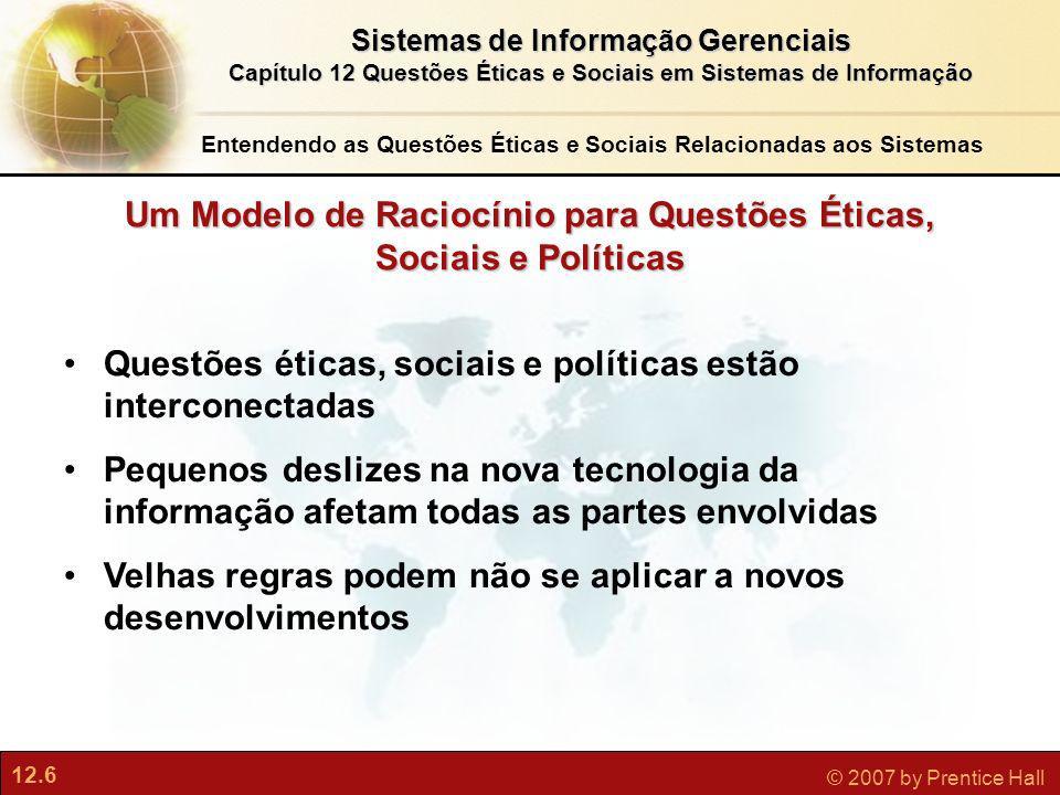 12.6 © 2007 by Prentice Hall Sistemas de Informação Gerenciais Capítulo 12 Questões Éticas e Sociais em Sistemas de Informação Um Modelo de Raciocínio