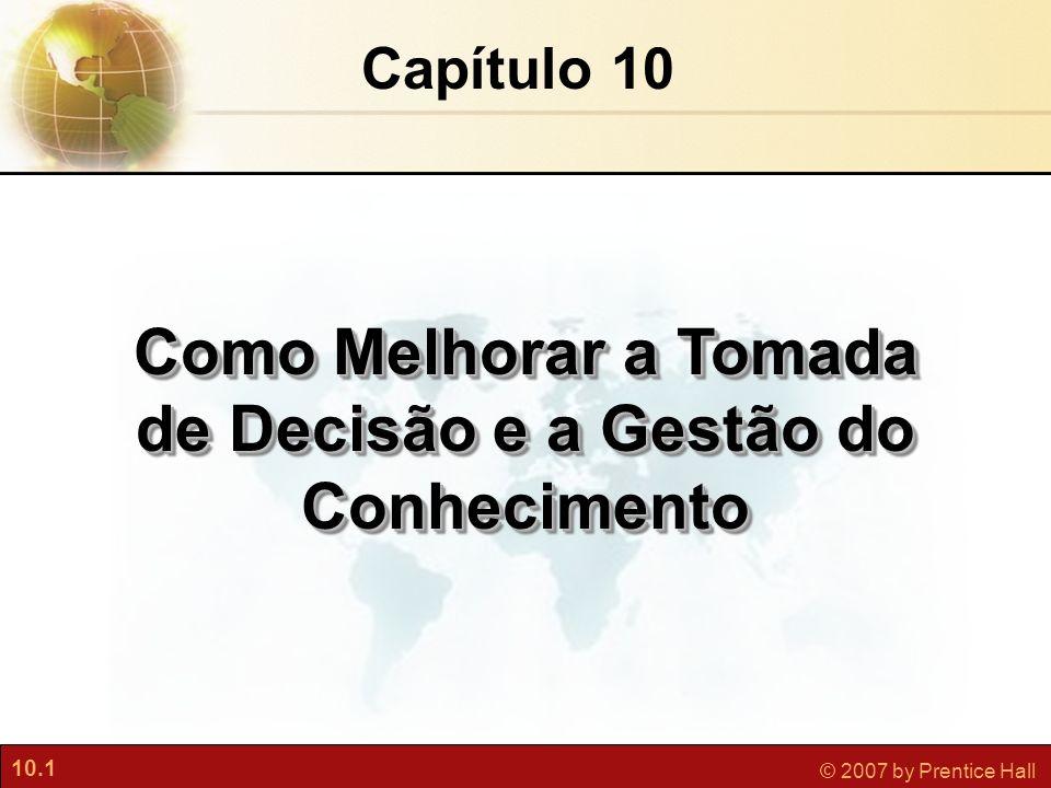 10.1 © 2007 by Prentice Hall Capítulo 10 Como Melhorar a Tomada de Decisão e a Gestão do Conhecimento