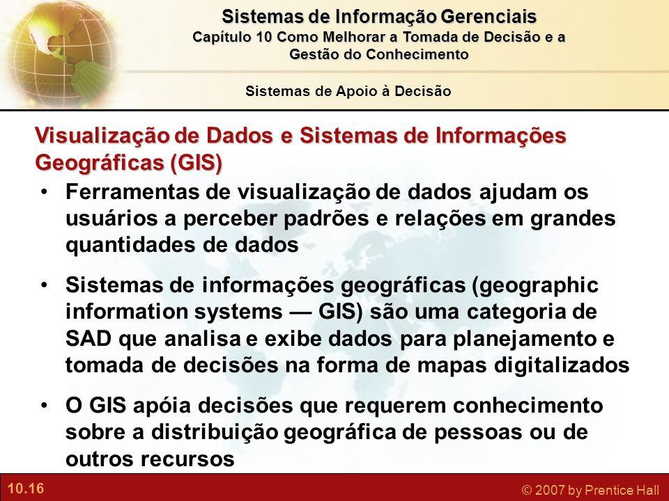 10.16 © 2007 by Prentice Hall Sistemas de Informação Gerenciais Capítulo 10 Como Melhorar a Tomada de Decisão e a Gestão do Conhecimento Visualização
