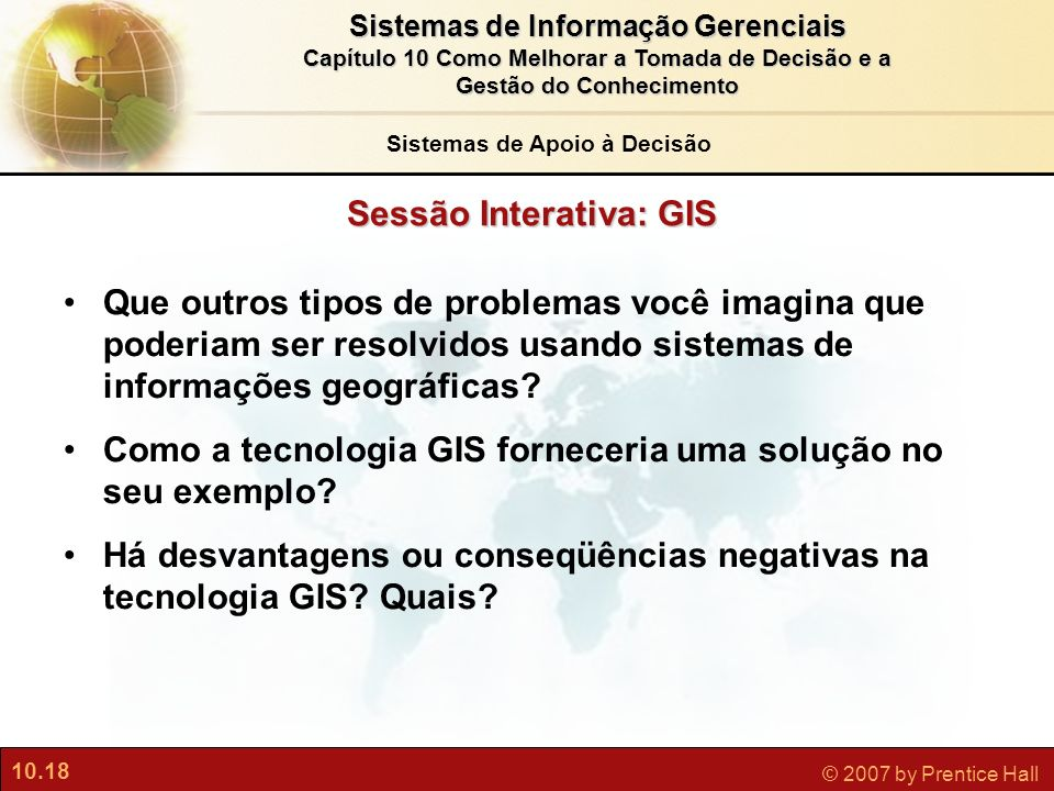 10.18 © 2007 by Prentice Hall Sistemas de Informação Gerenciais Capítulo 10 Como Melhorar a Tomada de Decisão e a Gestão do Conhecimento Sessão Intera