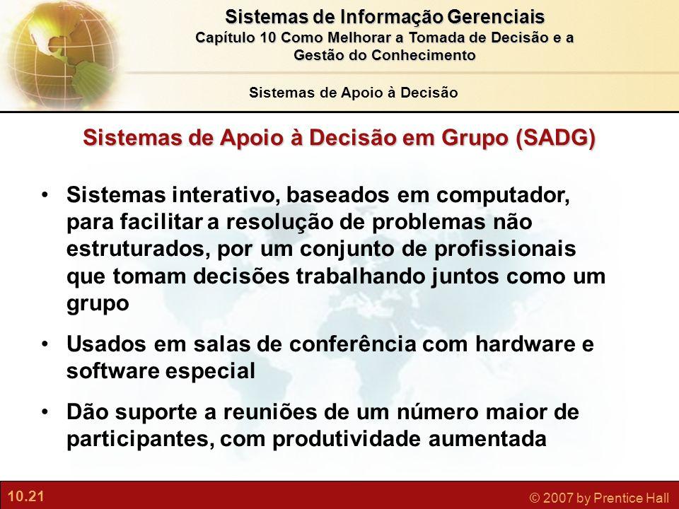 10.21 © 2007 by Prentice Hall Sistemas de Informação Gerenciais Capítulo 10 Como Melhorar a Tomada de Decisão e a Gestão do Conhecimento Sistemas de A