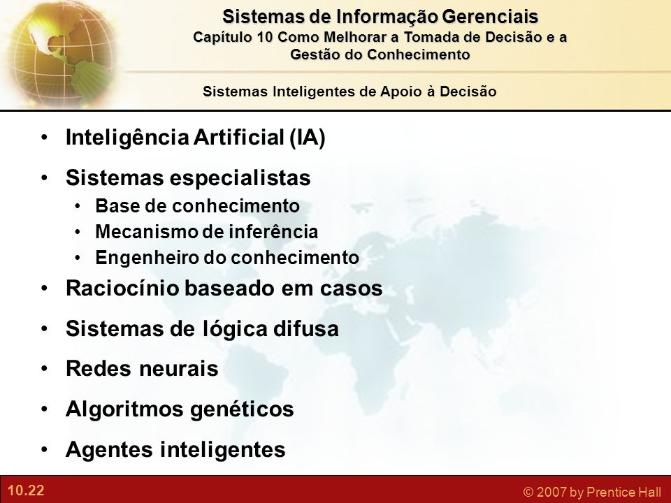 10.22 © 2007 by Prentice Hall Sistemas de Informação Gerenciais Capítulo 10 Como Melhorar a Tomada de Decisão e a Gestão do Conhecimento Inteligência