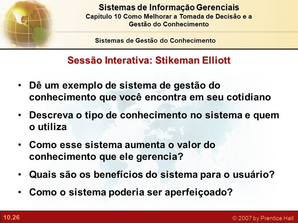 10.26 © 2007 by Prentice Hall Sistemas de Informação Gerenciais Capítulo 10 Como Melhorar a Tomada de Decisão e a Gestão do Conhecimento Sessão Intera