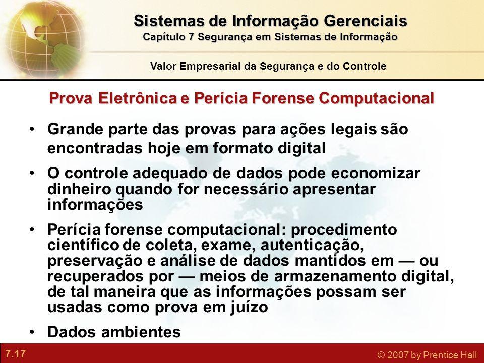 7.17 © 2007 by Prentice Hall Prova Eletrônica e Perícia Forense Computacional Grande parte das provas para ações legais são encontradas hoje em format