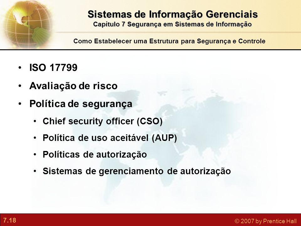7.18 © 2007 by Prentice Hall Como Estabelecer uma Estrutura para Segurança e Controle ISO 17799 Avaliação de risco Política de segurança Chief securit