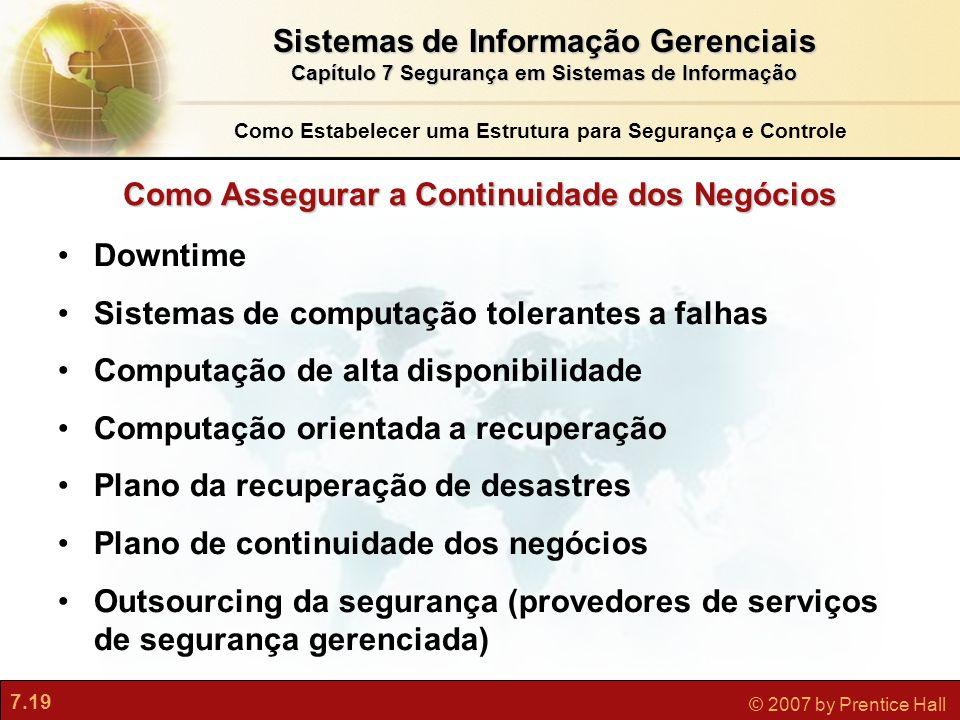 7.19 © 2007 by Prentice Hall Como Assegurar a Continuidade dos Negócios Downtime Sistemas de computação tolerantes a falhas Computação de alta disponi