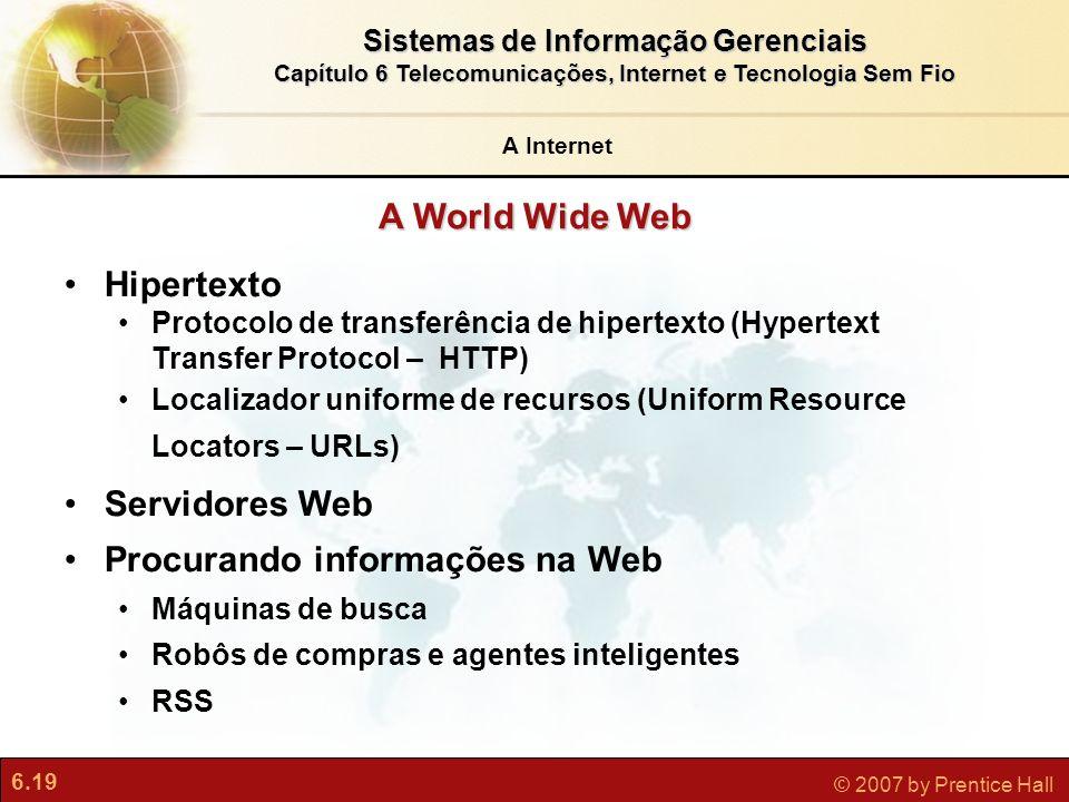 6.19 © 2007 by Prentice Hall Sistemas de Informação Gerenciais Capítulo 6 Telecomunicações, Internet e Tecnologia Sem Fio A World Wide Web Hipertexto