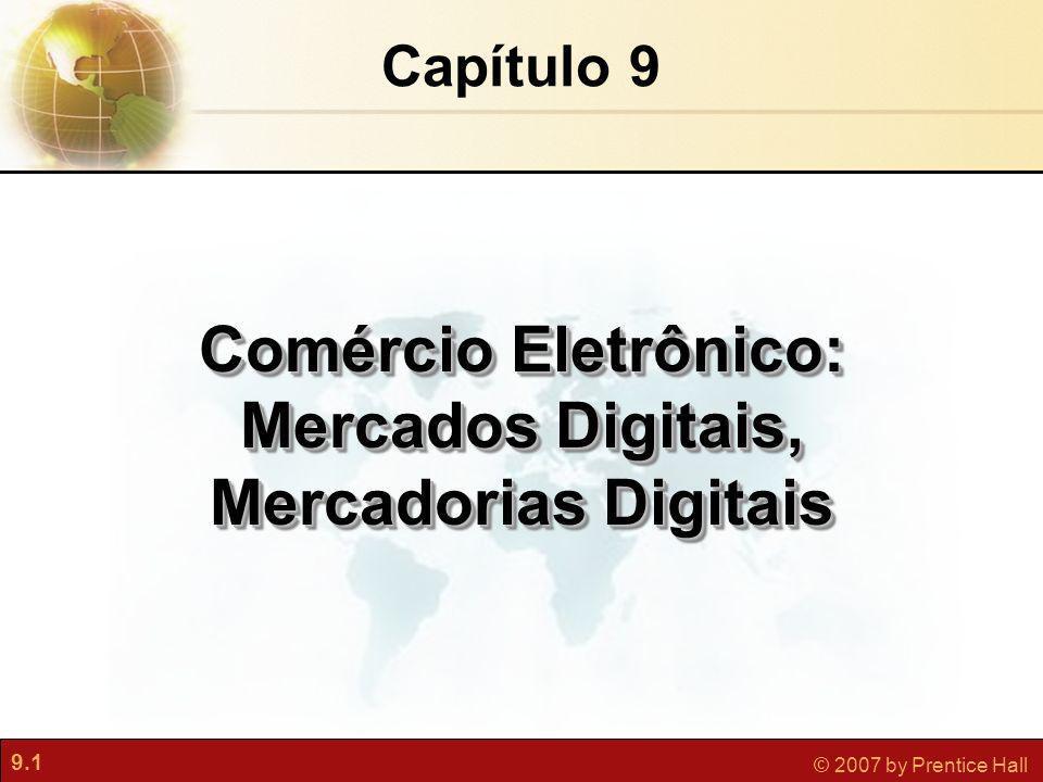 9.12 © 2007 by Prentice Hall Sistemas de Informação Gerenciais Capítulo 9 Comércio Eletrônico: Mercados Digitais, Mercadorias Digitais Categorias do Comércio Eletrônico Comércio Eletrônico Comércio eletrônico empresa-consumidor (B2C) Comércio eletrônico empresa-empresa (B2B) Comércio eletrônico consumidor-consumidor (C2C) Comércio móvel (m-commerce)