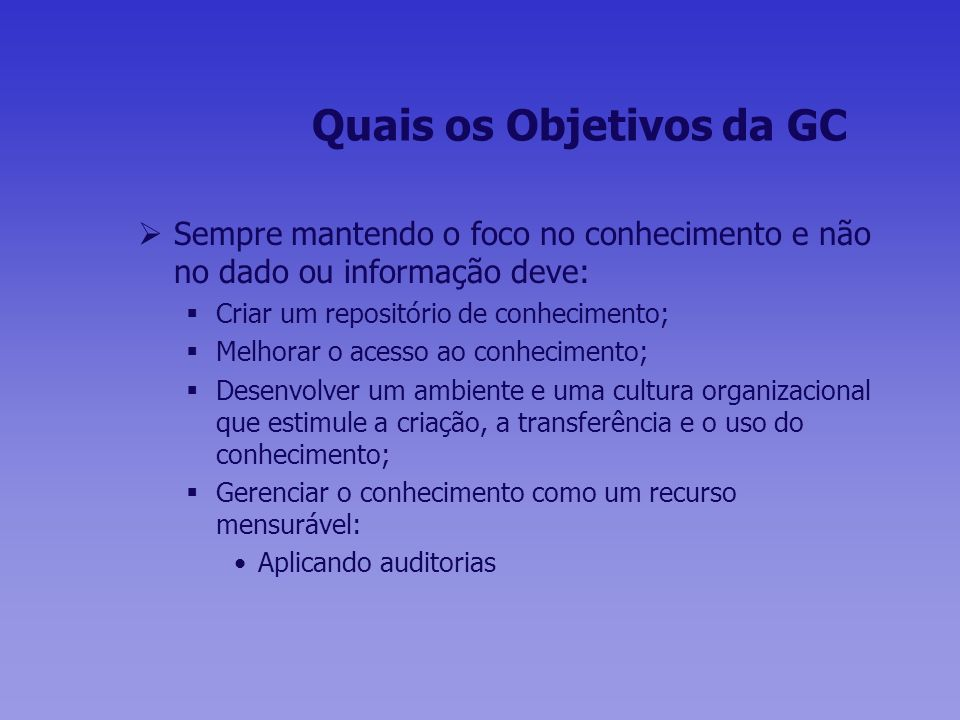 Quais os Objetivos da GC Sempre mantendo o foco no conhecimento e não no dado ou informação deve: Criar um repositório de conhecimento; Melhorar o ace