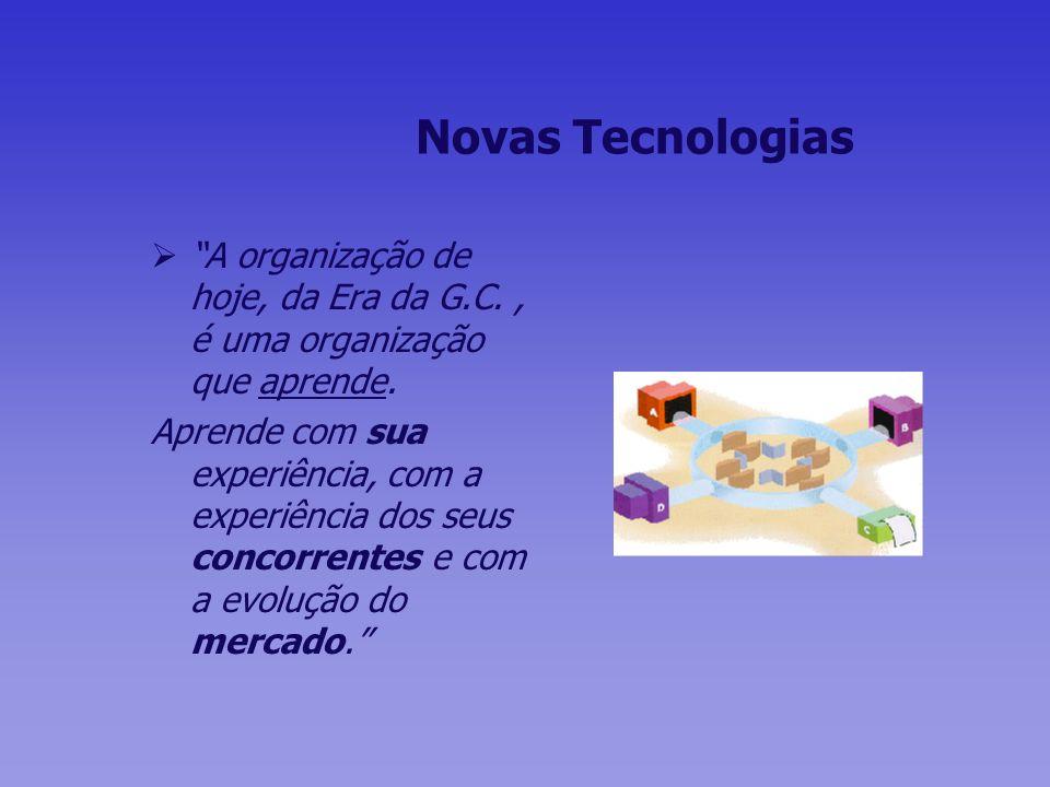 Novas Tecnologias A organização de hoje, da Era da G.C., é uma organização que aprende. Aprende com sua experiência, com a experiência dos seus concor