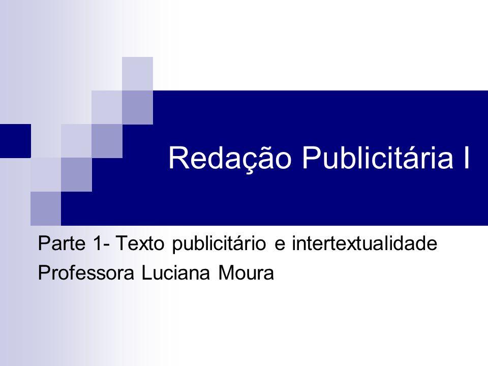 Redação Publicitária I Parte 1- Texto publicitário e intertextualidade Professora Luciana Moura