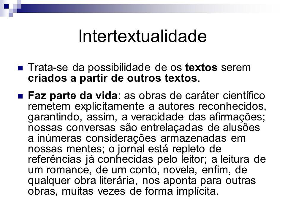 Intertextualidade Trata-se da possibilidade de os textos serem criados a partir de outros textos. Faz parte da vida: as obras de caráter científico re