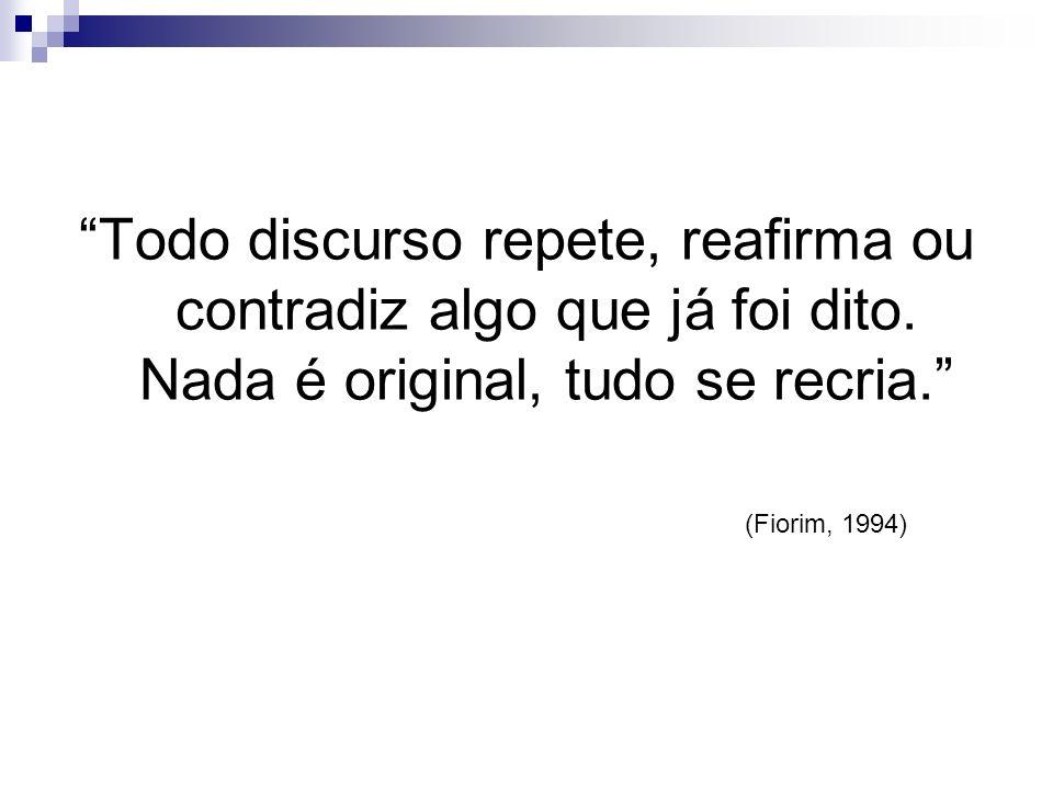 Todo discurso repete, reafirma ou contradiz algo que já foi dito. Nada é original, tudo se recria. (Fiorim, 1994)