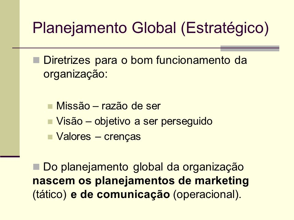 Planejamento Global (Estratégico) Diretrizes para o bom funcionamento da organização: Missão – razão de ser Visão – objetivo a ser perseguido Valores