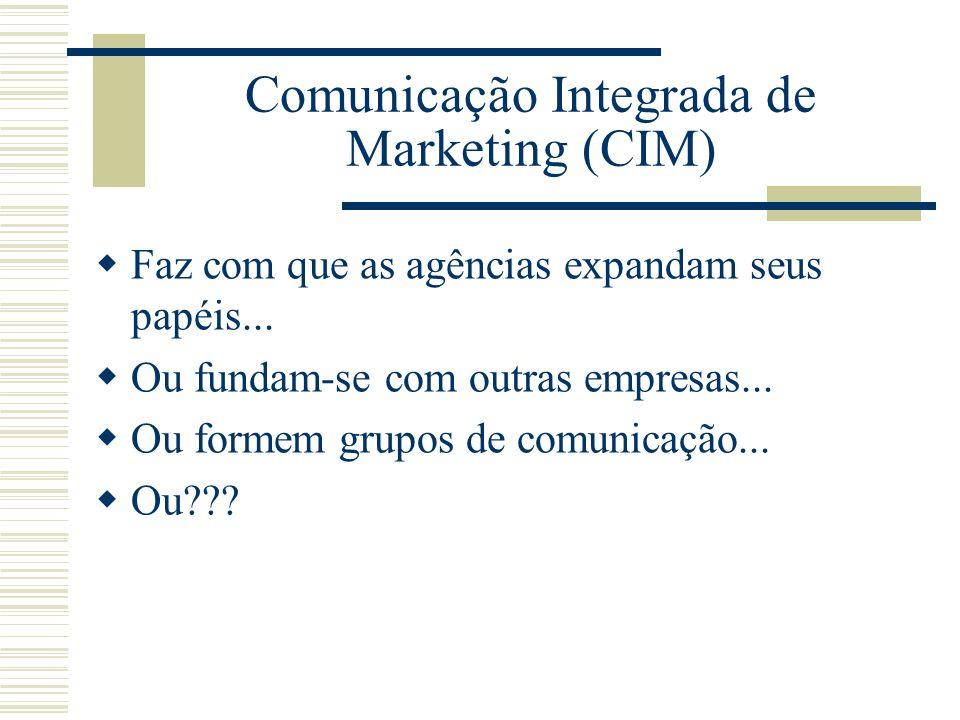 Comunicação Integrada de Marketing (CIM) Faz com que as agências expandam seus papéis... Ou fundam-se com outras empresas... Ou formem grupos de comun