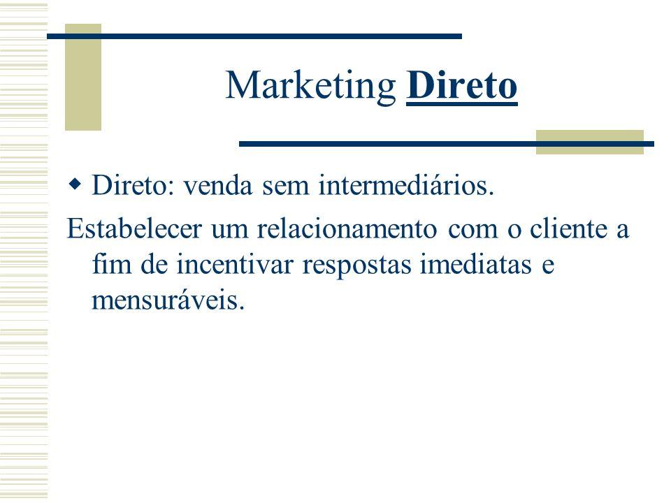 Marketing Direto Direto: venda sem intermediários. Estabelecer um relacionamento com o cliente a fim de incentivar respostas imediatas e mensuráveis.