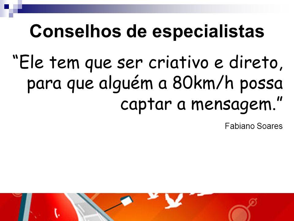 Conselhos de especialistas Ele tem que ser criativo e direto, para que alguém a 80km/h possa captar a mensagem. Fabiano Soares