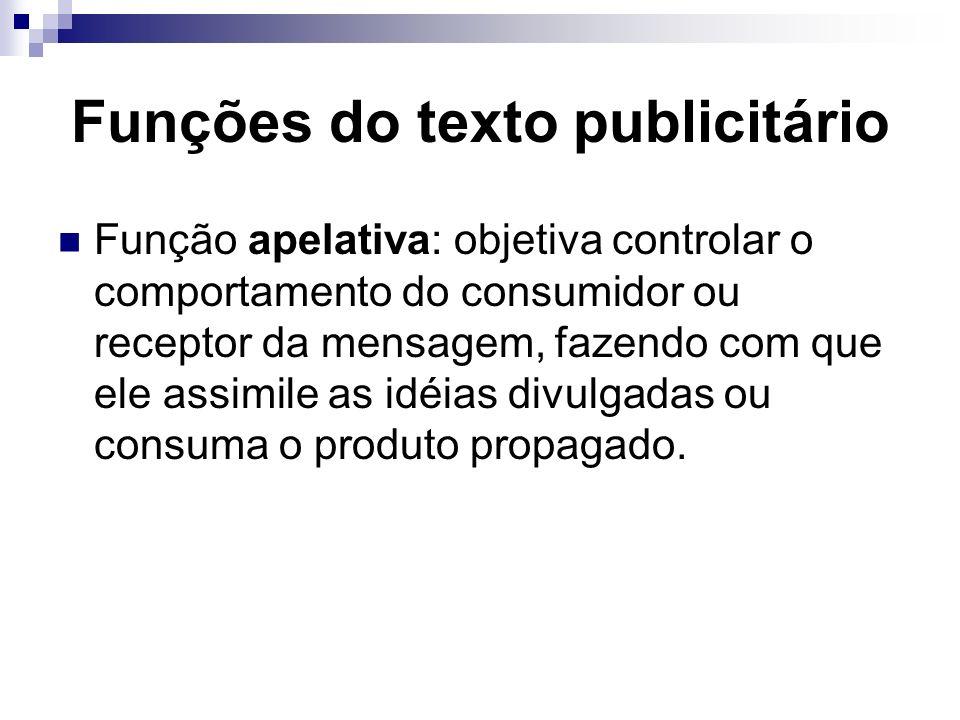 Funções do texto publicitário Função apelativa: objetiva controlar o comportamento do consumidor ou receptor da mensagem, fazendo com que ele assimile