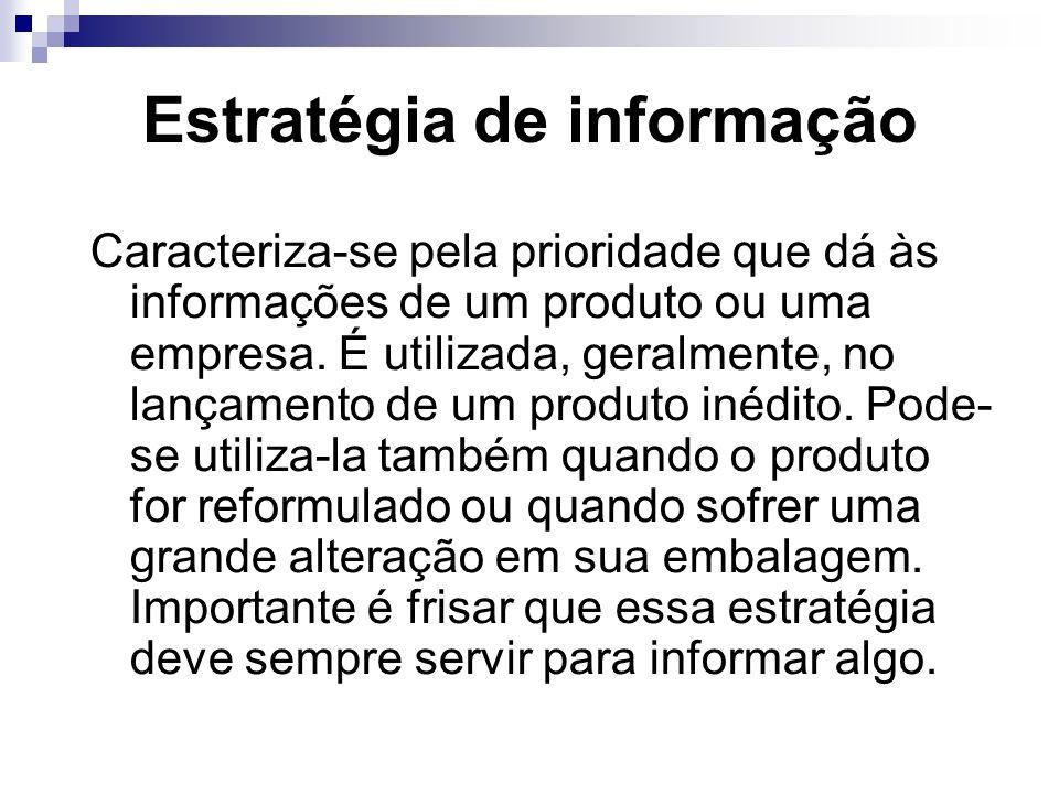 Estratégia de informação Caracteriza-se pela prioridade que dá às informações de um produto ou uma empresa. É utilizada, geralmente, no lançamento de