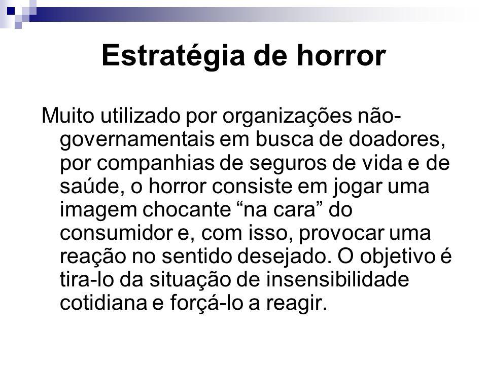 Estratégia de horror Muito utilizado por organizações não- governamentais em busca de doadores, por companhias de seguros de vida e de saúde, o horror