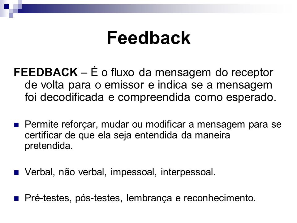 Feedback FEEDBACK – É o fluxo da mensagem do receptor de volta para o emissor e indica se a mensagem foi decodificada e compreendida como esperado. Pe