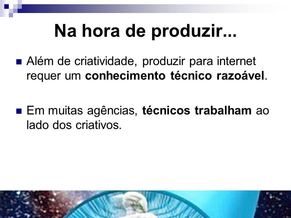 Na hora de produzir... Além de criatividade, produzir para internet requer um conhecimento técnico razoável. Em muitas agências, técnicos trabalham ao