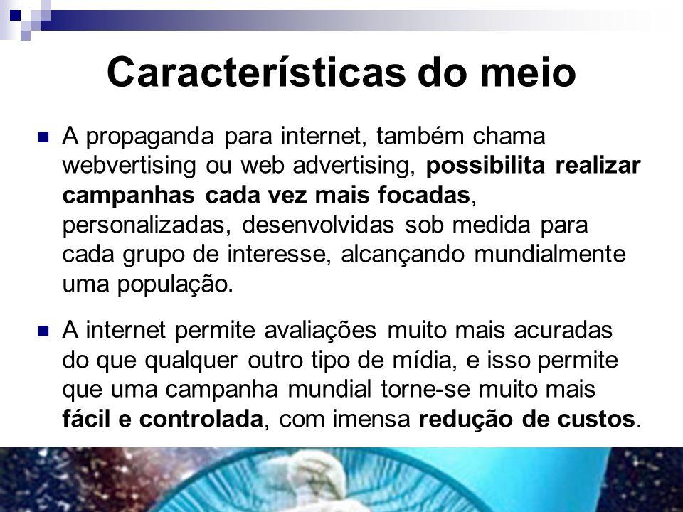 Características do meio A propaganda para internet, também chama webvertising ou web advertising, possibilita realizar campanhas cada vez mais focadas