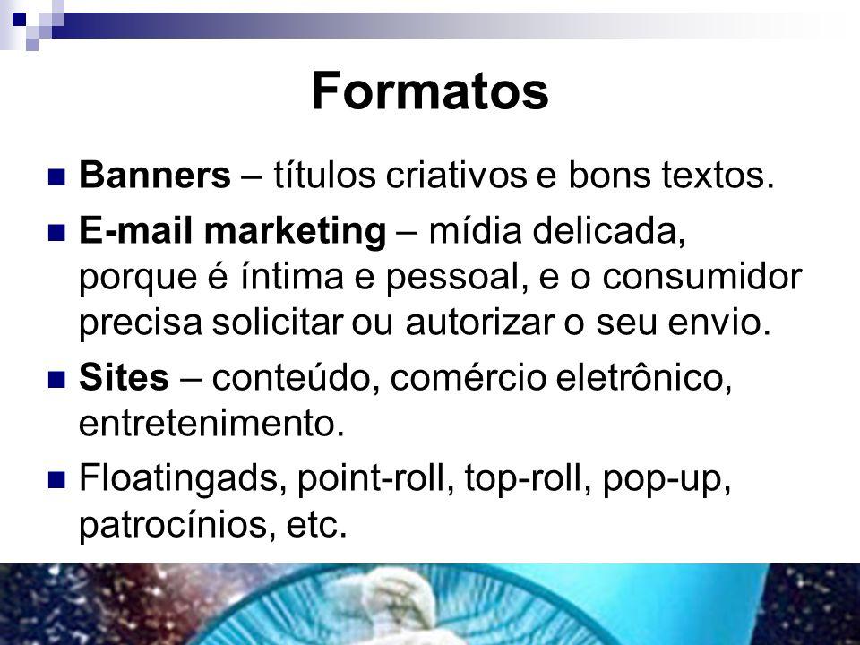 Formatos Banners – títulos criativos e bons textos. E-mail marketing – mídia delicada, porque é íntima e pessoal, e o consumidor precisa solicitar ou