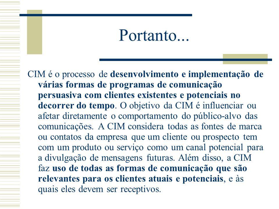 Portanto... CIM é o processo de desenvolvimento e implementação de várias formas de programas de comunicação persuasiva com clientes existentes e pote