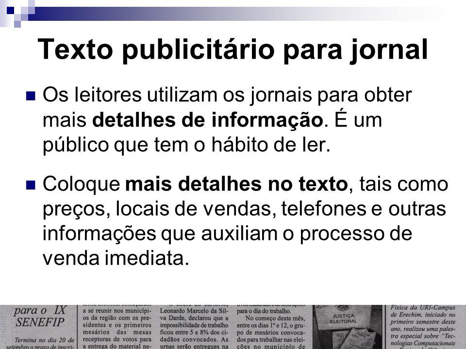 Texto publicitário para jornal Os leitores utilizam os jornais para obter mais detalhes de informação. É um público que tem o hábito de ler. Coloque m