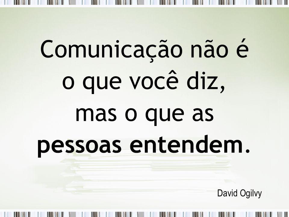 Comunicação não é o que você diz, mas o que as pessoas entendem. David Ogilvy