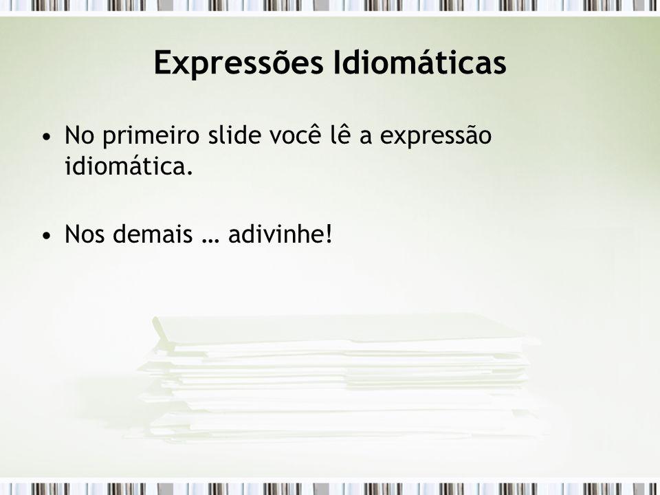 Expressões Idiomáticas No primeiro slide você lê a expressão idiomática. Nos demais … adivinhe!