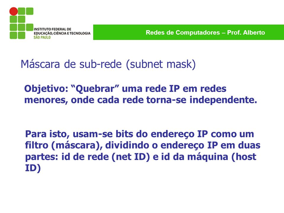 Redes de Computadores – Prof. Alberto Objetivo: Quebrar uma rede IP em redes menores, onde cada rede torna-se independente. Para isto, usam-se bits do