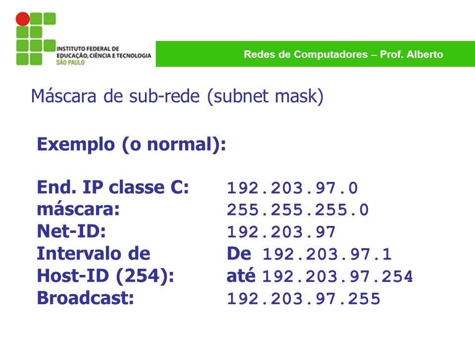 Redes de Computadores – Prof. Alberto Exemplo (o normal): End. IP classe C: 192.203.97.0 máscara: 255.255.255.0 Net-ID: 192.203.97 Intervalo de De 192