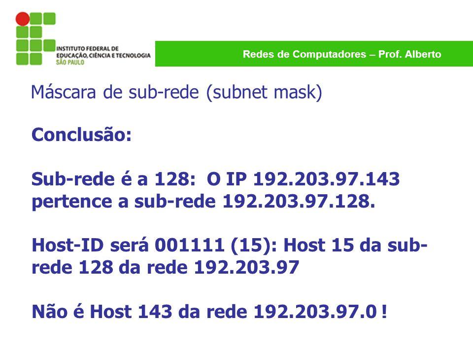 Redes de Computadores – Prof. Alberto Conclusão: Sub-rede é a 128: O IP 192.203.97.143 pertence a sub-rede 192.203.97.128. Host-ID será 001111 (15): H