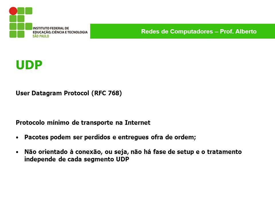 Redes de Computadores – Prof. Alberto UDP User Datagram Protocol (RFC 768) Protocolo mínimo de transporte na Internet Pacotes podem ser perdidos e ent