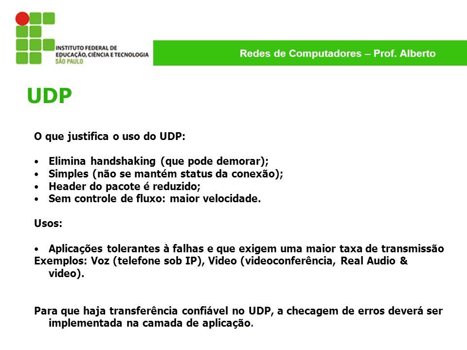 Redes de Computadores – Prof. Alberto O que justifica o uso do UDP: Elimina handshaking (que pode demorar); Simples (não se mantém status da conexão);