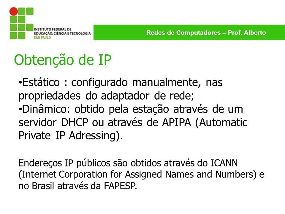 Redes de Computadores – Prof. Alberto Obtenção de IP Estático : configurado manualmente, nas propriedades do adaptador de rede; Dinâmico: obtido pela