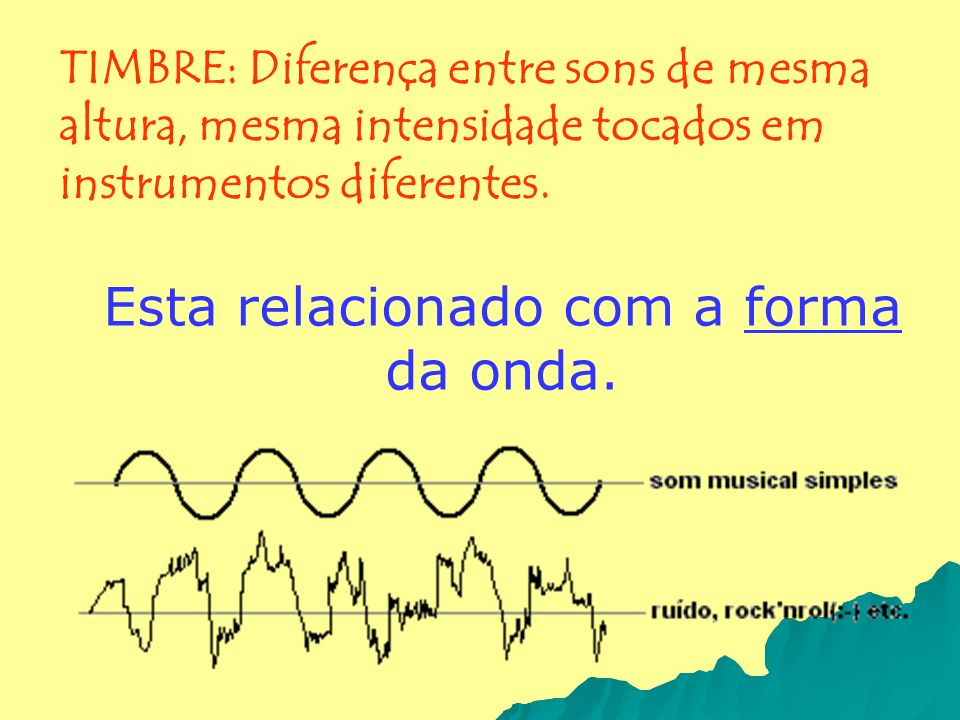 Esta relacionado com a forma da onda. TIMBRE: Diferença entre sons de mesma altura, mesma intensidade tocados em instrumentos diferentes.