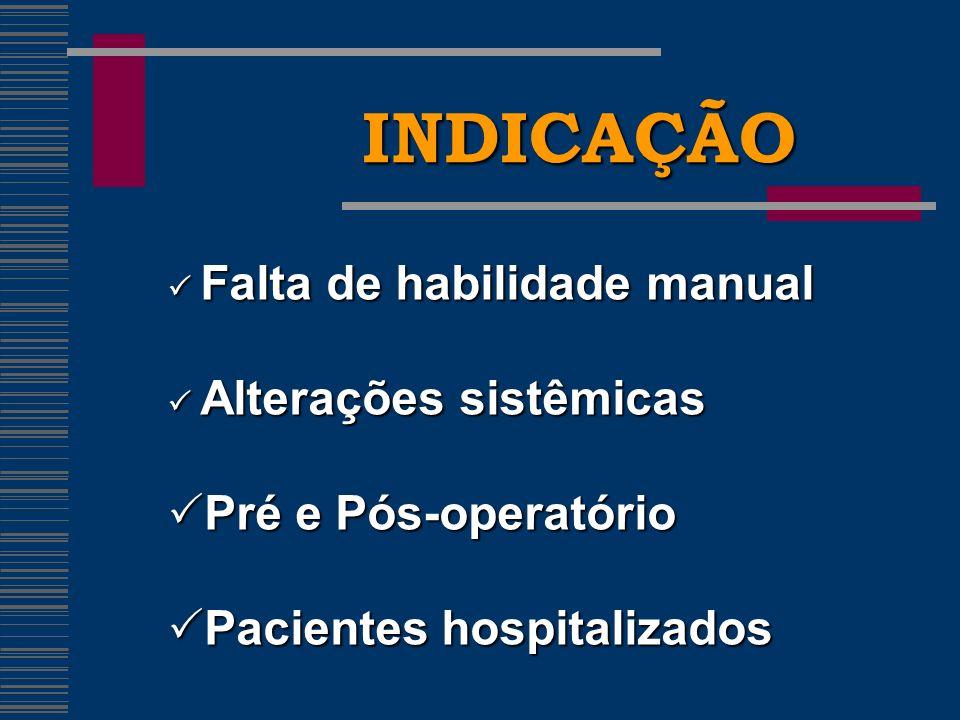 INDICAÇÃO Falta de habilidade manual Falta de habilidade manual Alterações sistêmicas Alterações sistêmicas Pré e Pós-operatório Pré e Pós-operatório Pacientes hospitalizados Pacientes hospitalizados