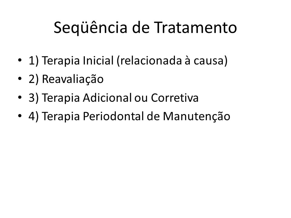 Seqüência de Tratamento 1) Terapia Inicial (relacionada à causa) 2) Reavaliação 3) Terapia Adicional ou Corretiva 4) Terapia Periodontal de Manutenção