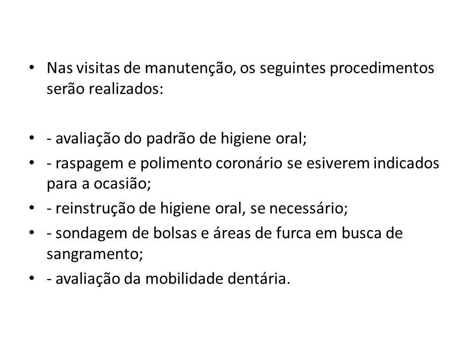 Nas visitas de manutenção, os seguintes procedimentos serão realizados: - avaliação do padrão de higiene oral; - raspagem e polimento coronário se esi